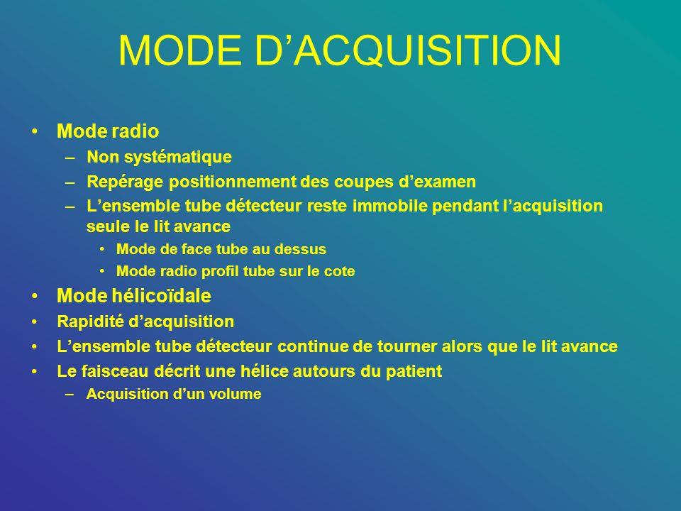 MODE DACQUISITION Mode radio –Non systématique –Repérage positionnement des coupes dexamen –Lensemble tube détecteur reste immobile pendant lacquisiti