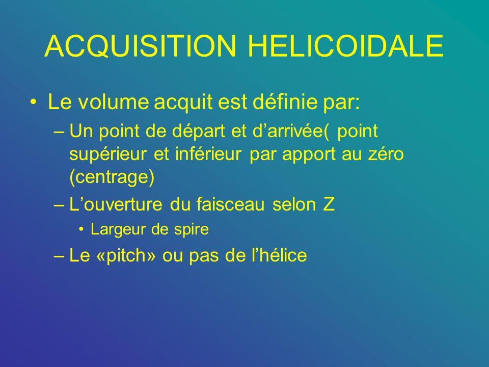 ACQUISITION HELICOIDALE Le volume acquit est définie par: –Un point de départ et darrivée( point supérieur et inférieur par apport au zéro (centrage)