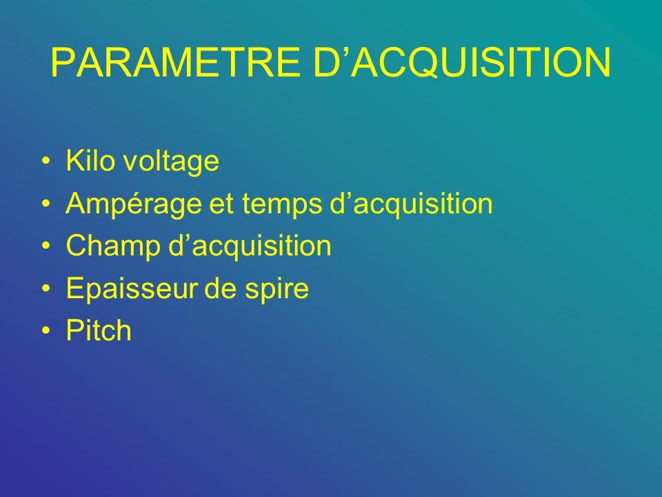 PARAMETRE DACQUISITION Kilo voltage Ampérage et temps dacquisition Champ dacquisition Epaisseur de spire Pitch