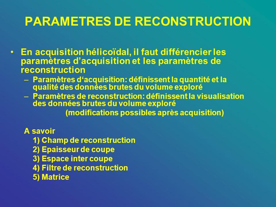 PARAMETRES DE RECONSTRUCTION En acquisition hélicoïdal, il faut différencier les paramètres dacquisition et les paramètres de reconstruction –Paramètr