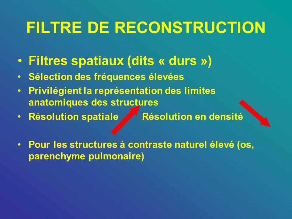 FILTRE DE RECONSTRUCTION Filtres spatiaux (dits « durs ») Sélection des fréquences élevées Privilégient la représentation des limites anatomiques des
