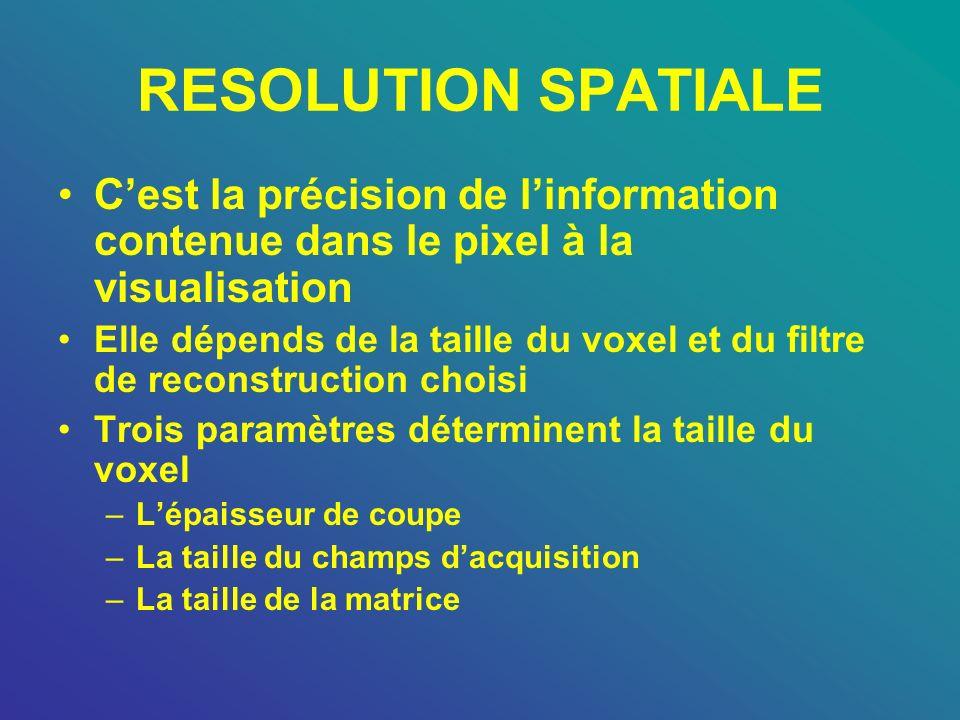 RESOLUTION SPATIALE Cest la précision de linformation contenue dans le pixel à la visualisation Elle dépends de la taille du voxel et du filtre de rec