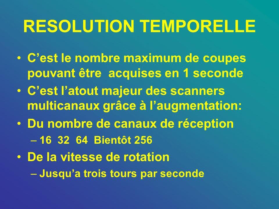 RESOLUTION TEMPORELLE Cest le nombre maximum de coupes pouvant être acquises en 1 seconde Cest latout majeur des scanners multicanaux grâce à laugment