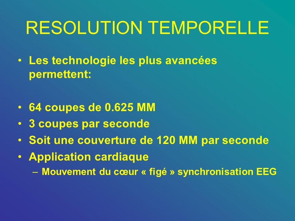 RESOLUTION TEMPORELLE Les technologie les plus avancées permettent: 64 coupes de 0.625 MM 3 coupes par seconde Soit une couverture de 120 MM par secon