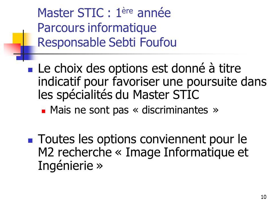 10 Master STIC : 1 ère année Parcours informatique Responsable Sebti Foufou Le choix des options est donné à titre indicatif pour favoriser une poursuite dans les spécialités du Master STIC Mais ne sont pas « discriminantes » Toutes les options conviennent pour le M2 recherche « Image Informatique et Ingénierie »