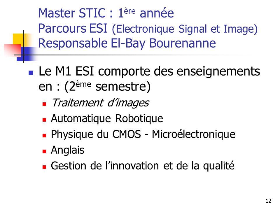 12 Master STIC : 1 ère année Parcours ESI (Electronique Signal et Image) Responsable El-Bay Bourenanne Le M1 ESI comporte des enseignements en : (2 ème semestre) Traitement dimages Automatique Robotique Physique du CMOS - Microélectronique Anglais Gestion de linnovation et de la qualité