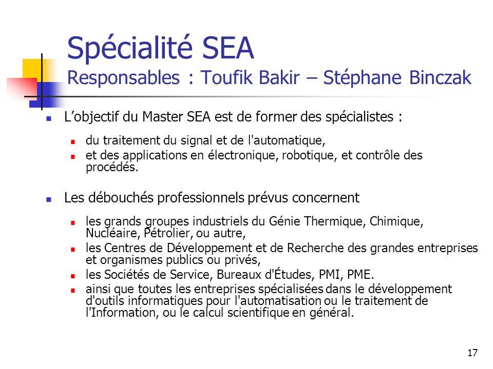 17 Spécialité SEA Responsables : Toufik Bakir – Stéphane Binczak Lobjectif du Master SEA est de former des spécialistes : du traitement du signal et de l automatique, et des applications en électronique, robotique, et contrôle des procédés.