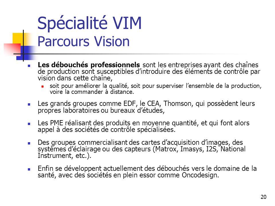 20 Spécialité VIM Parcours Vision Les débouchés professionnels sont les entreprises ayant des chaînes de production sont susceptibles dintroduire des éléments de contrôle par vision dans cette chaîne, soit pour améliorer la qualité, soit pour superviser lensemble de la production, voire la commander à distance.
