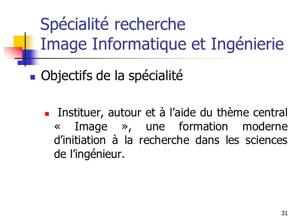 31 Spécialité recherche Image Informatique et Ingénierie Objectifs de la spécialité Instituer, autour et à laide du thème central « Image », une formation moderne dinitiation à la recherche dans les sciences de lingénieur.