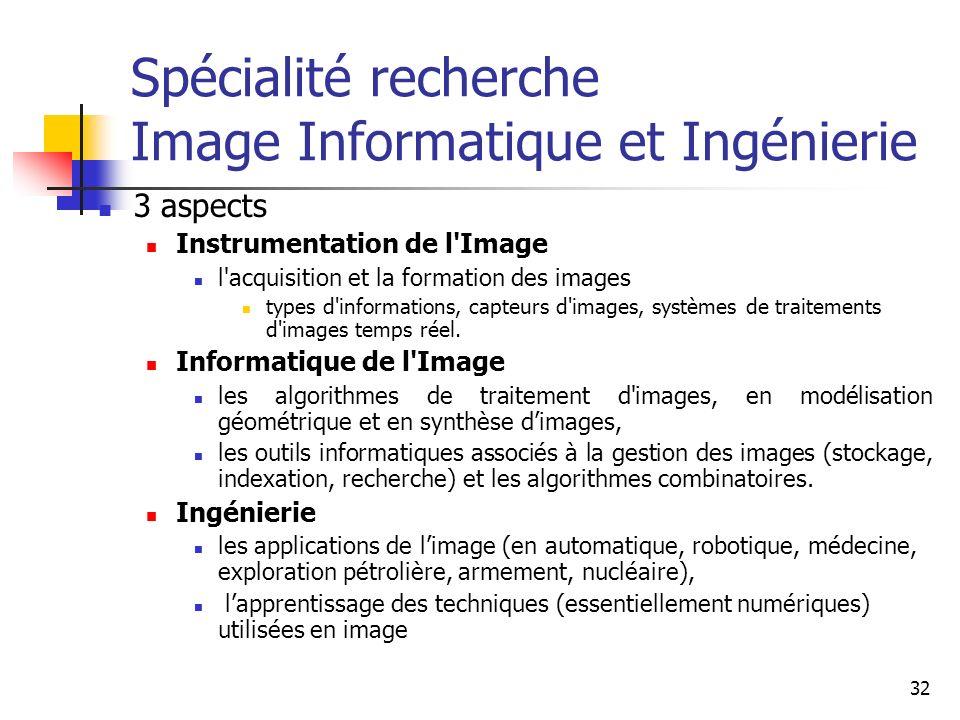 32 Spécialité recherche Image Informatique et Ingénierie 3 aspects Instrumentation de l Image l acquisition et la formation des images types d informations, capteurs d images, systèmes de traitements d images temps réel.