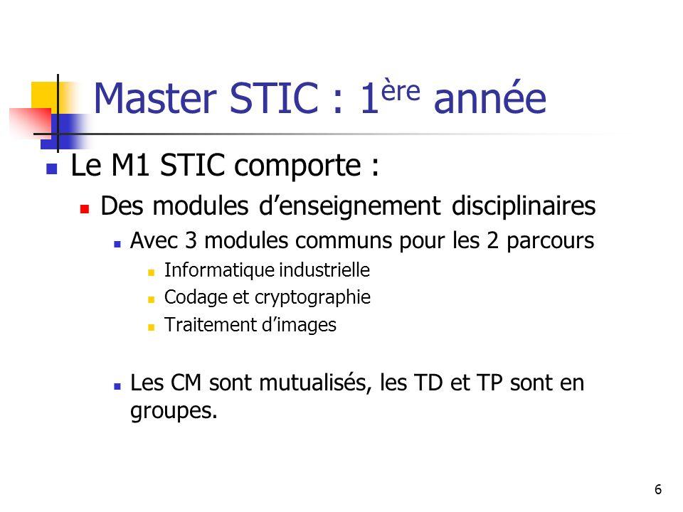 6 Master STIC : 1 ère année Le M1 STIC comporte : Des modules denseignement disciplinaires Avec 3 modules communs pour les 2 parcours Informatique industrielle Codage et cryptographie Traitement dimages Les CM sont mutualisés, les TD et TP sont en groupes.