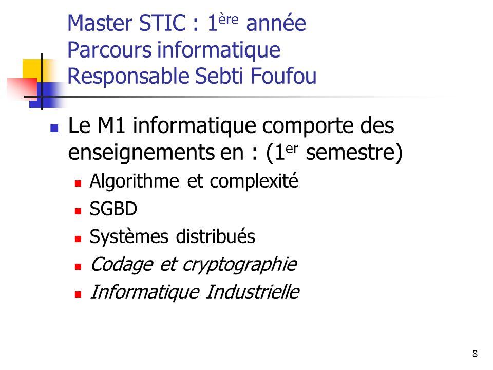 8 Master STIC : 1 ère année Parcours informatique Responsable Sebti Foufou Le M1 informatique comporte des enseignements en : (1 er semestre) Algorithme et complexité SGBD Systèmes distribués Codage et cryptographie Informatique Industrielle