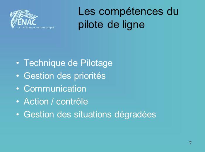 7 Les compétences du pilote de ligne Technique de Pilotage Gestion des priorités Communication Action / contrôle Gestion des situations dégradées