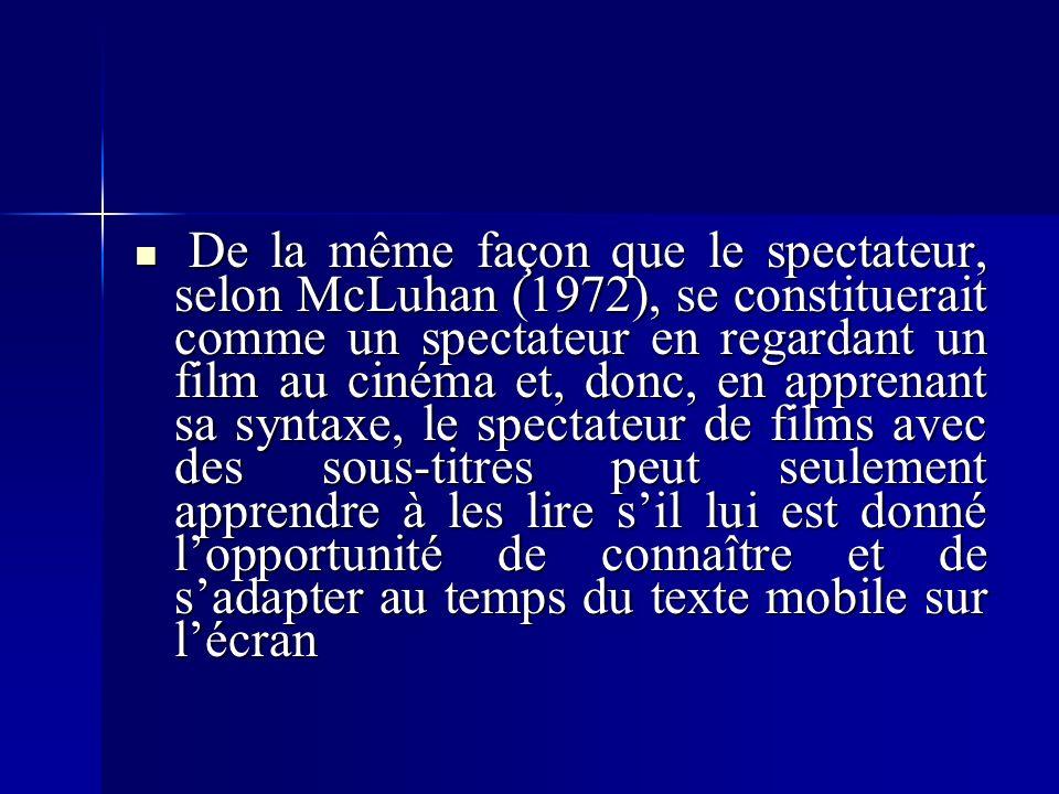 De la même façon que le spectateur, selon McLuhan (1972), se constituerait comme un spectateur en regardant un film au cinéma et, donc, en apprenant sa syntaxe, le spectateur de films avec des sous-titres peut seulement apprendre à les lire sil lui est donné lopportunité de connaître et de sadapter au temps du texte mobile sur lécran De la même façon que le spectateur, selon McLuhan (1972), se constituerait comme un spectateur en regardant un film au cinéma et, donc, en apprenant sa syntaxe, le spectateur de films avec des sous-titres peut seulement apprendre à les lire sil lui est donné lopportunité de connaître et de sadapter au temps du texte mobile sur lécran