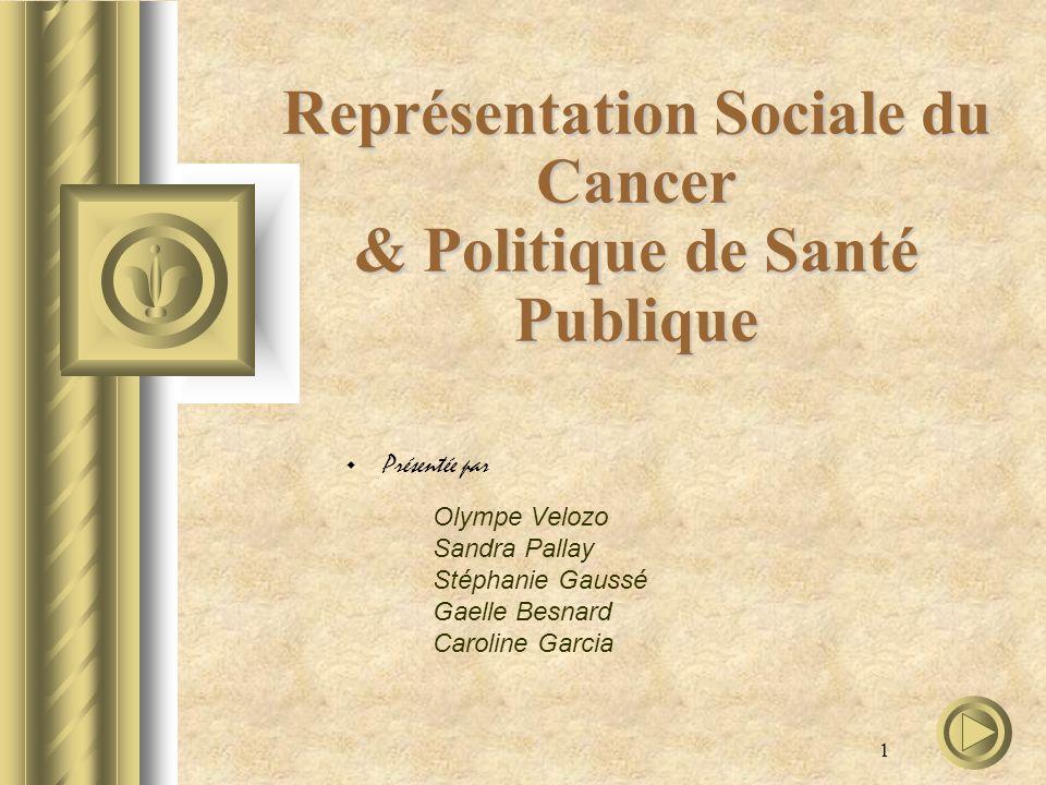 1 Représentation Sociale du Cancer & Politique de Santé Publique Présentée par Olympe Velozo Sandra Pallay Stéphanie Gaussé Gaelle Besnard Caroline Ga