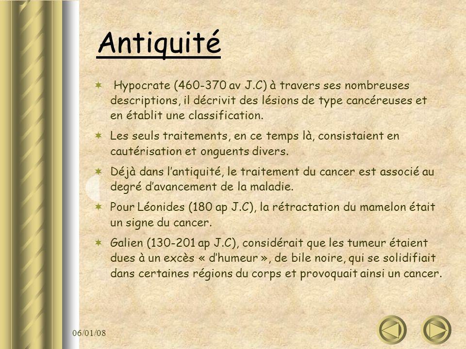 06/01/08 Antiquité Hypocrate (460-370 av J.C) à travers ses nombreuses descriptions, il décrivit des lésions de type cancéreuses et en établit une cla