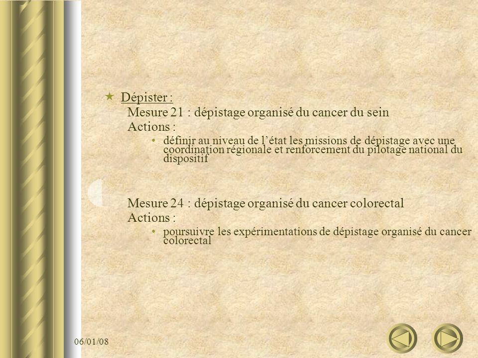 06/01/08 Dépister : Mesure 21 : dépistage organisé du cancer du sein Actions : définir au niveau de létat les missions de dépistage avec une coordinat