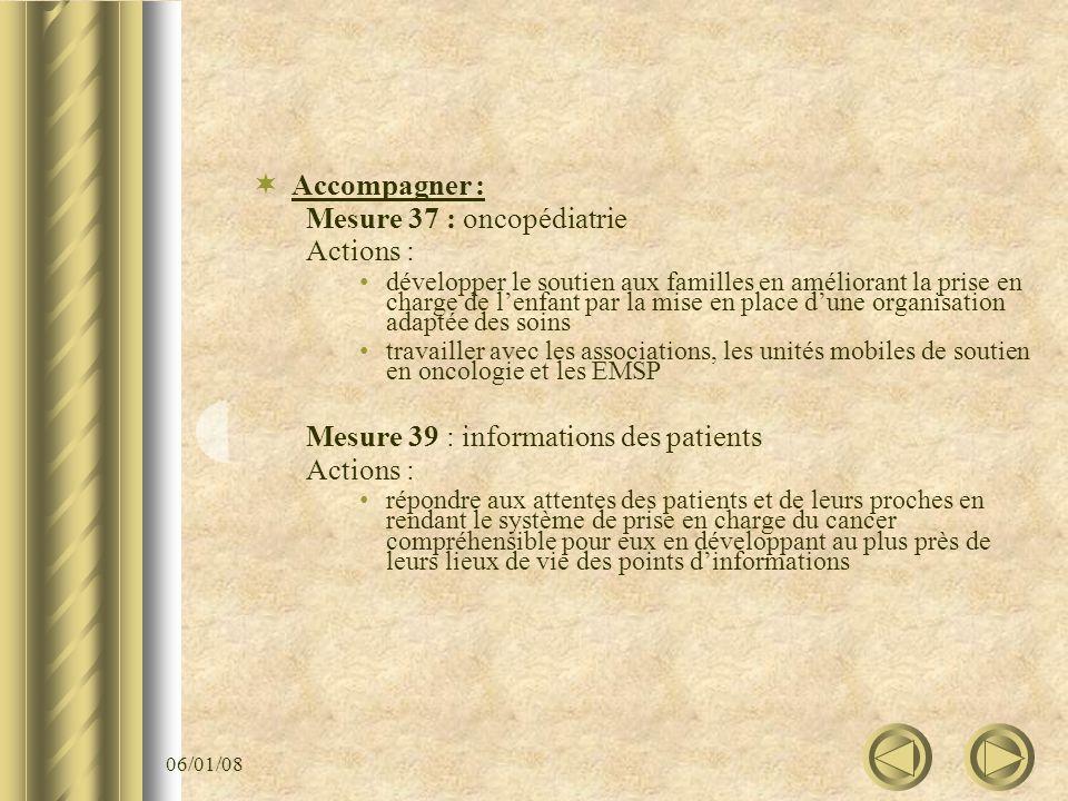 06/01/08 Accompagner : Mesure 37 : oncopédiatrie Actions : développer le soutien aux familles en améliorant la prise en charge de lenfant par la mise