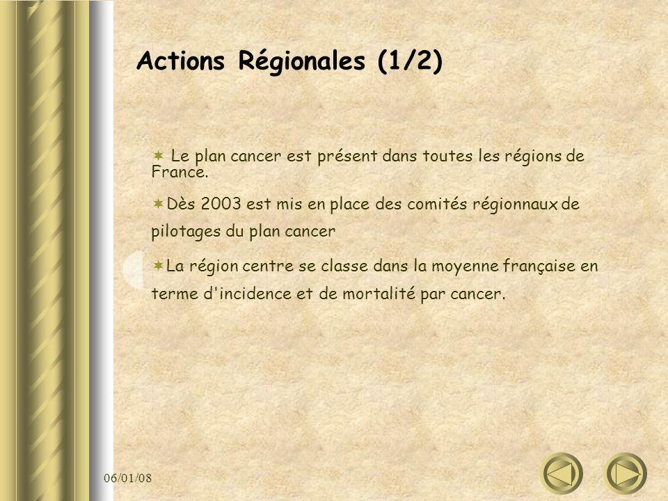 06/01/08 Actions Régionales (1/2) Le plan cancer est présent dans toutes les régions de France. Dès 2003 est mis en place des comités régionnaux de pi