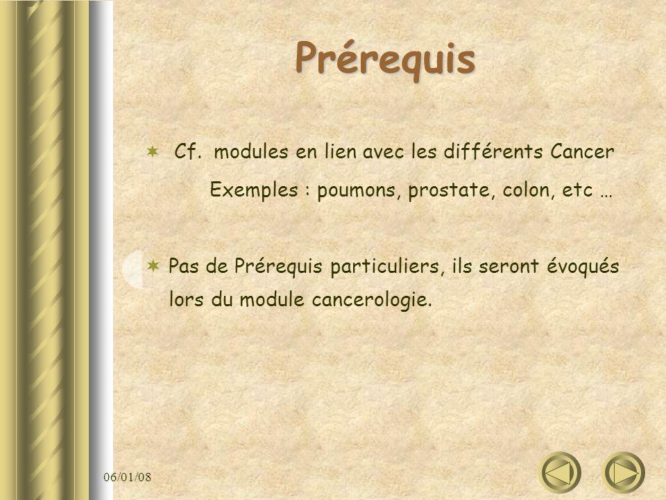06/01/08 Prérequis Cf. modules en lien avec les différents Cancer Exemples : poumons, prostate, colon, etc … Pas de Prérequis particuliers, ils seront