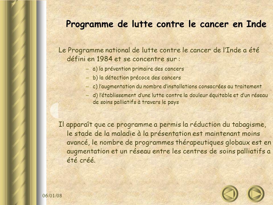 06/01/08 Programme de lutte contre le cancer en Inde Le Programme national de lutte contre le cancer de lInde a été défini en 1984 et se concentre sur