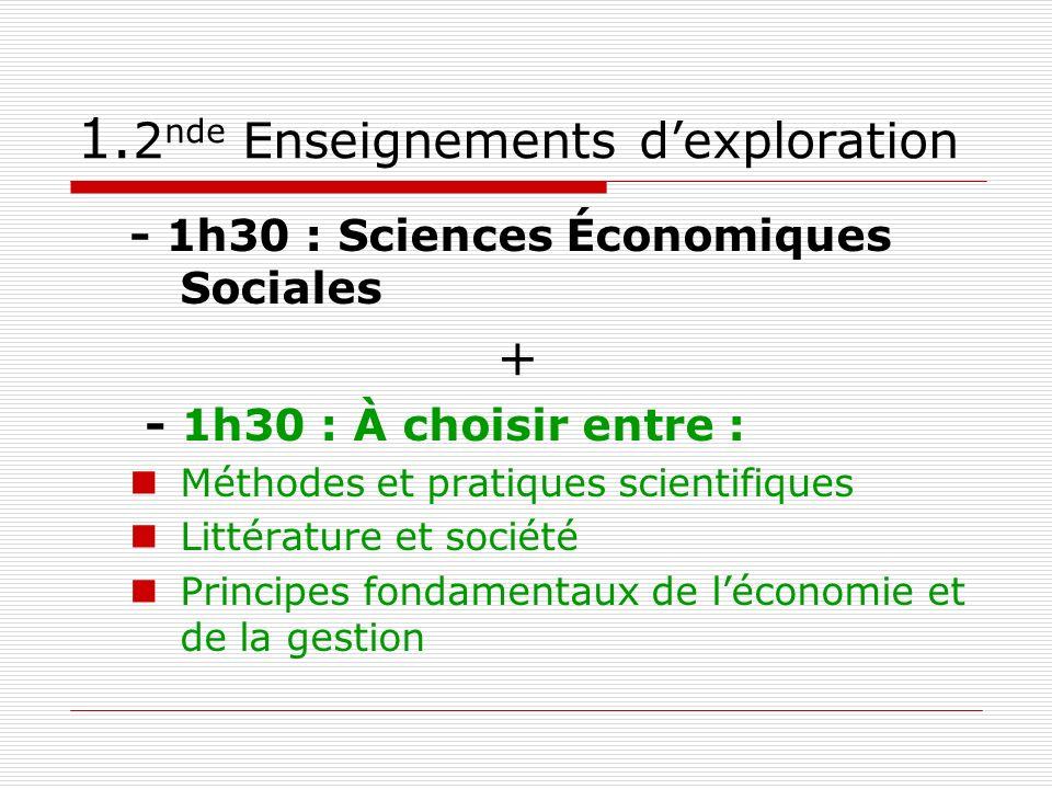 1. 2 nde Enseignements dexploration - 1h30 : Sciences Économiques Sociales + - 1h30 : À choisir entre : Méthodes et pratiques scientifiques Littératur