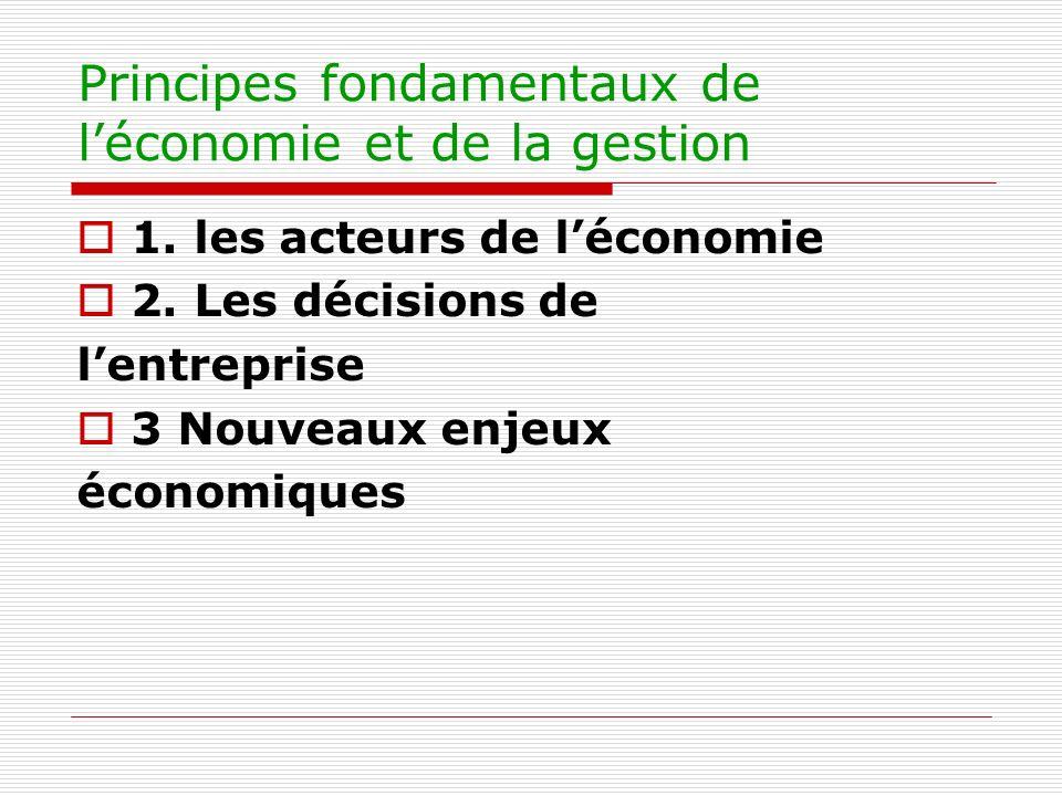Principes fondamentaux de léconomie et de la gestion 1. les acteurs de léconomie 2. Les décisions de lentreprise 3 Nouveaux enjeux économiques