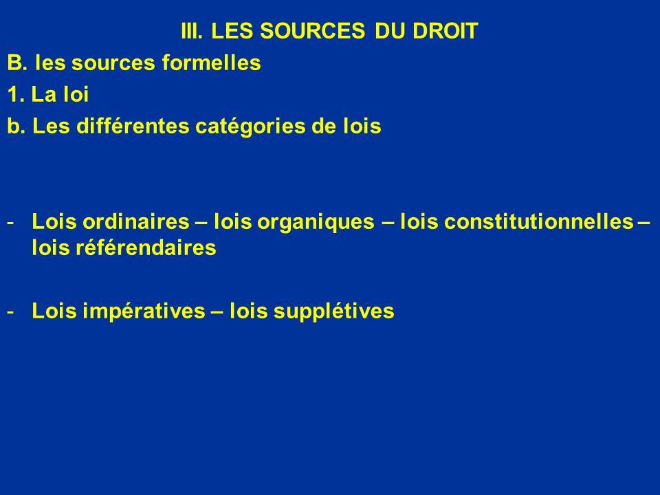 III. LES SOURCES DU DROIT B. les sources formelles 1. La loi b. Les différentes catégories de lois -Lois ordinaires – lois organiques – lois constitut