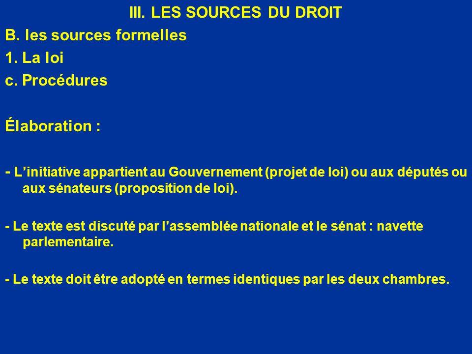 III. LES SOURCES DU DROIT B. les sources formelles 1. La loi c. Procédures Élaboration : - Linitiative appartient au Gouvernement (projet de loi) ou a