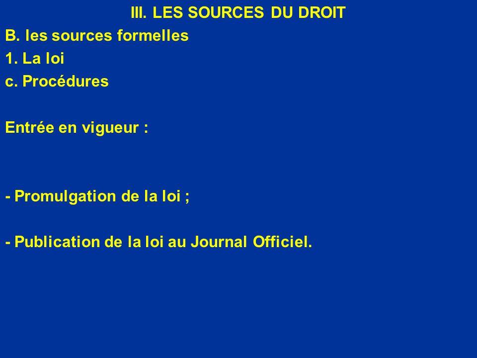 III. LES SOURCES DU DROIT B. les sources formelles 1. La loi c. Procédures Entrée en vigueur : - Promulgation de la loi ; - Publication de la loi au J
