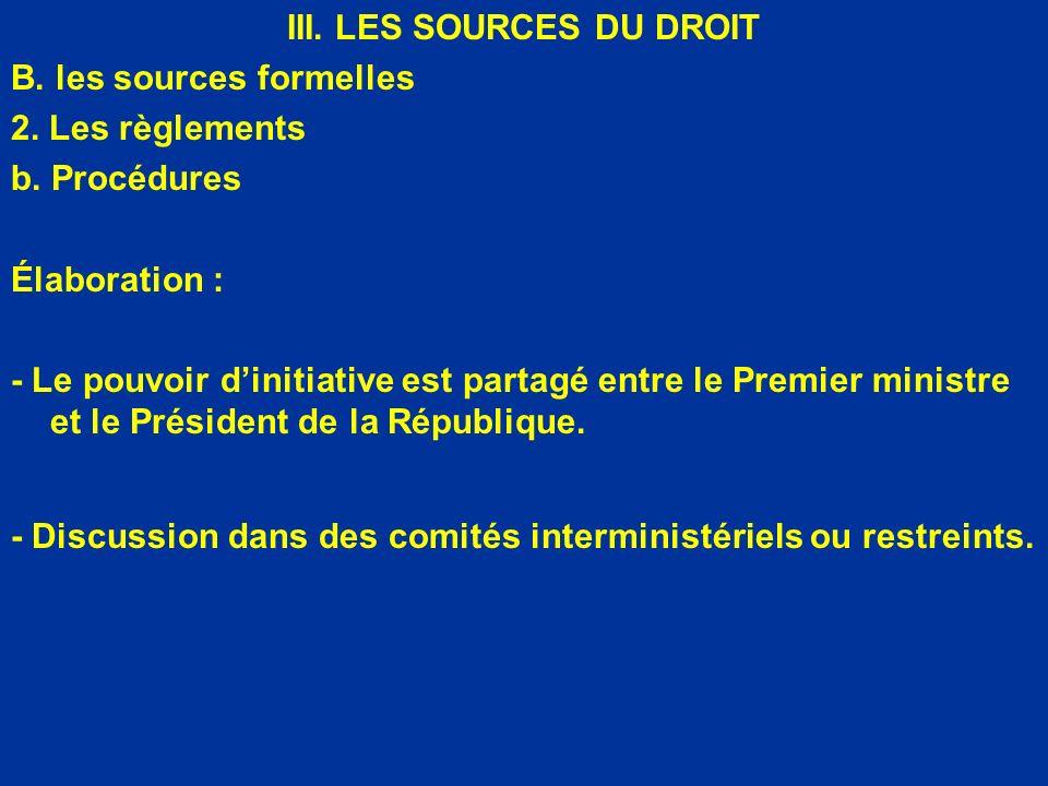 III. LES SOURCES DU DROIT B. les sources formelles 2. Les règlements b. Procédures Élaboration : - Le pouvoir dinitiative est partagé entre le Premier