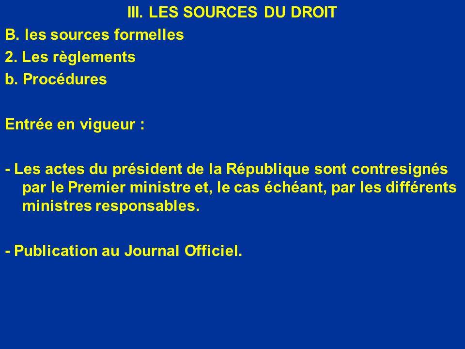 III. LES SOURCES DU DROIT B. les sources formelles 2. Les règlements b. Procédures Entrée en vigueur : - Les actes du président de la République sont