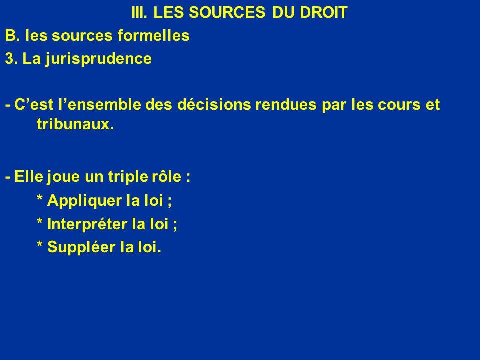 III. LES SOURCES DU DROIT B. les sources formelles 3. La jurisprudence - Cest lensemble des décisions rendues par les cours et tribunaux. - Elle joue