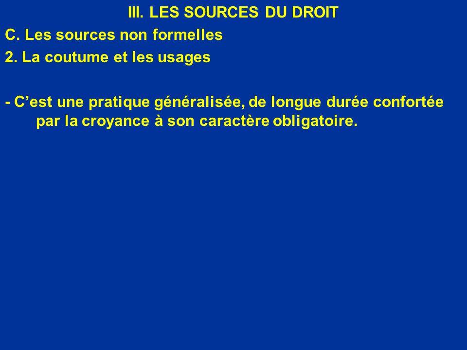 III. LES SOURCES DU DROIT C. Les sources non formelles 2. La coutume et les usages - Cest une pratique généralisée, de longue durée confortée par la c