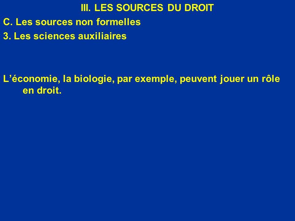 III. LES SOURCES DU DROIT C. Les sources non formelles 3. Les sciences auxiliaires Léconomie, la biologie, par exemple, peuvent jouer un rôle en droit