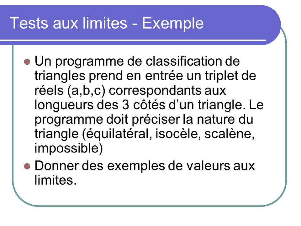 Tests aux limites - Exemple Un programme de classification de triangles prend en entrée un triplet de réels (a,b,c) correspondants aux longueurs des 3 côtés dun triangle.