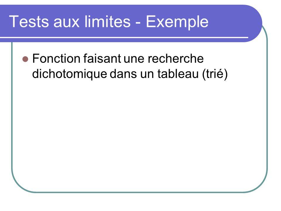 Tests aux limites - Exemple Fonction faisant une recherche dichotomique dans un tableau (trié) Exemple DT avec limite TableauElémentTableClé Sortie (trouv, A) 1 seule valeurDans le tableau[17]17(true, 0) 1 seule valeurPas dans le tableau[17]27(false, ???) Plus dune valeur1er élément dans le tableau[3,17,33,42,58]3(true, 0) Plus dune valeurdernier élément dans le tableau[3,17,33,42,58]58(true, 4) Plus dune valeurmédian dans le tableau[3,17,33,42,58]33(true, 2) Plus dune valeurnon présent dans le tableau[3,17,33,42,58]1(false, ???)