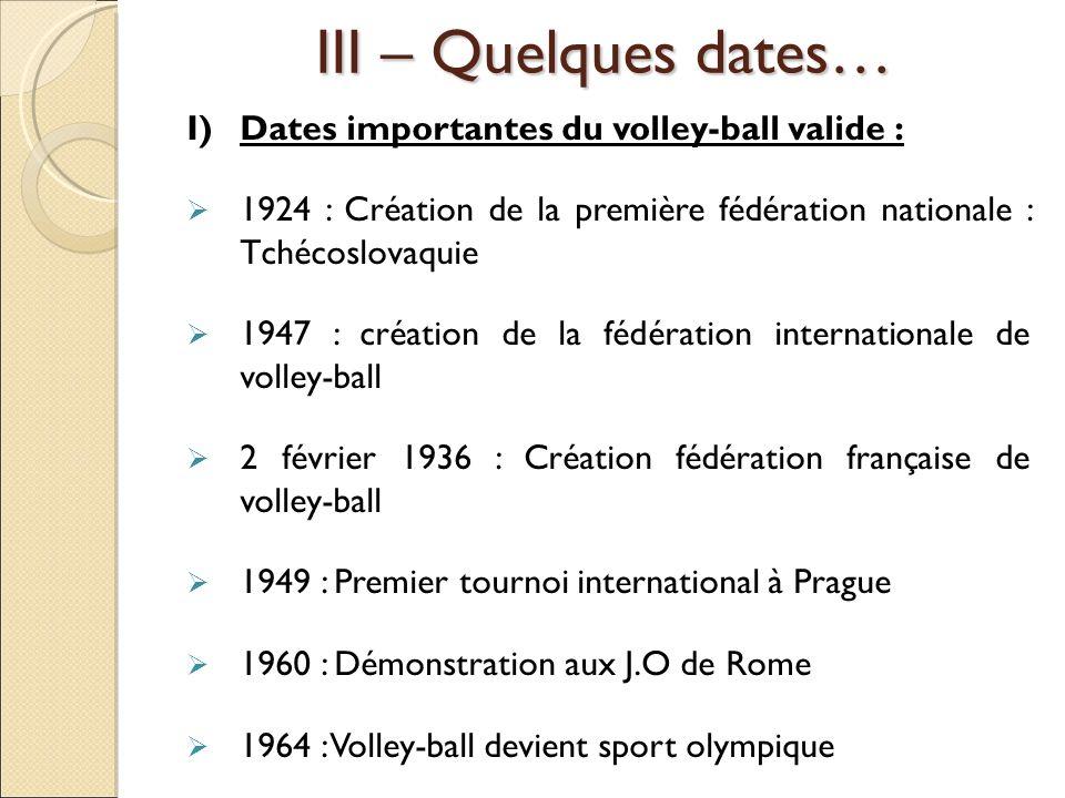 III – Quelques dates… I)Dates importantes du volley-ball valide : 1924 : Création de la première fédération nationale : Tchécoslovaquie 1947 : créatio