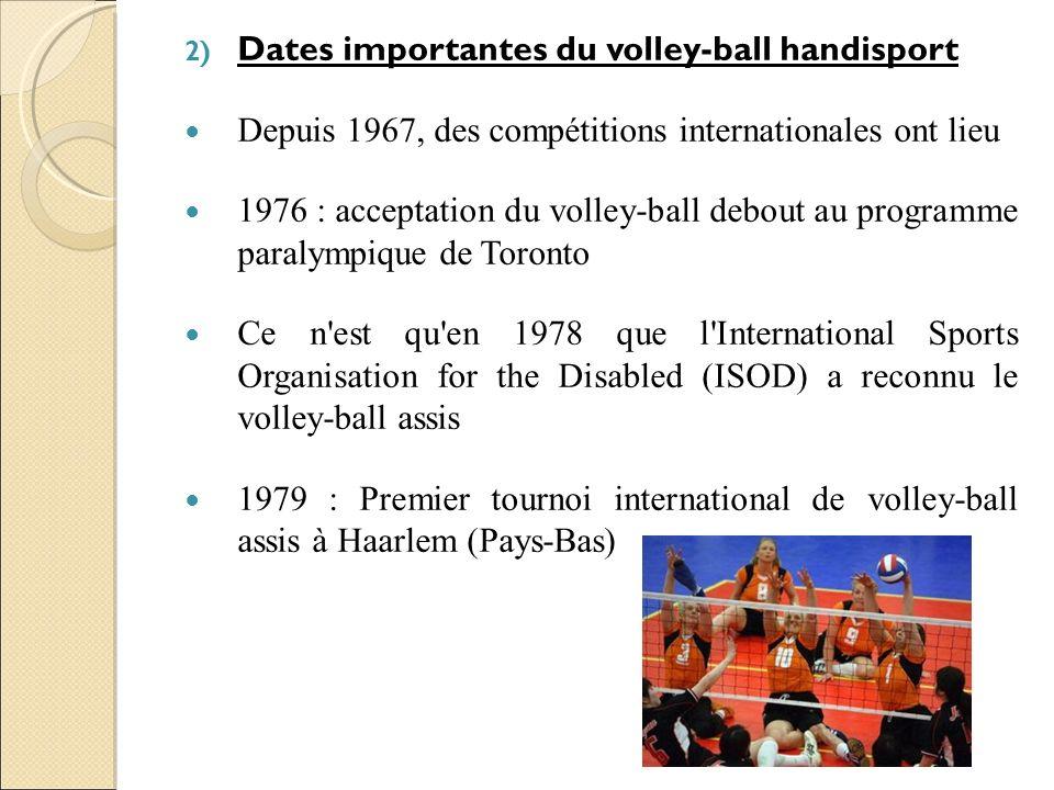 2) Dates importantes du volley-ball handisport Depuis 1967, des compétitions internationales ont lieu 1976 : acceptation du volley-ball debout au prog