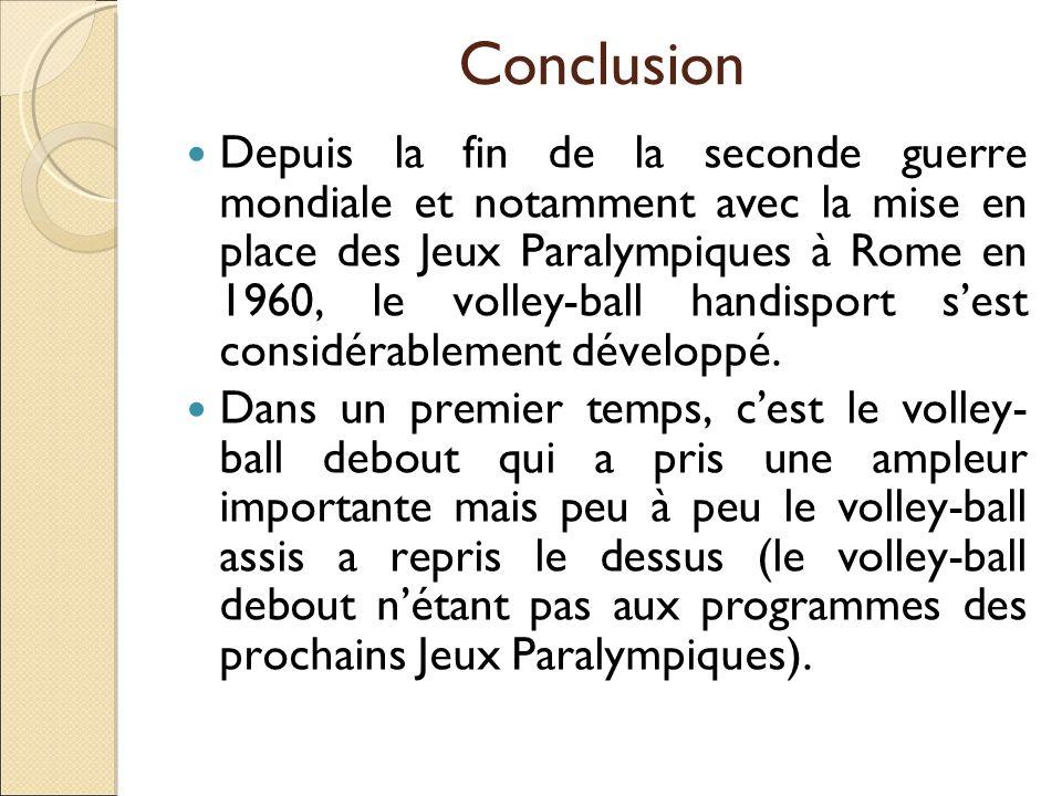 Conclusion Depuis la fin de la seconde guerre mondiale et notamment avec la mise en place des Jeux Paralympiques à Rome en 1960, le volley-ball handis