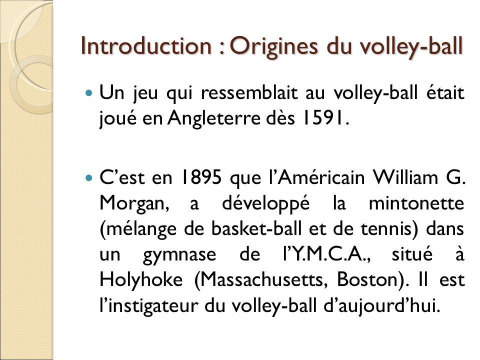 Introduction : Origines du volley-ball Un jeu qui ressemblait au volley-ball était joué en Angleterre dès 1591. Cest en 1895 que lAméricain William G.