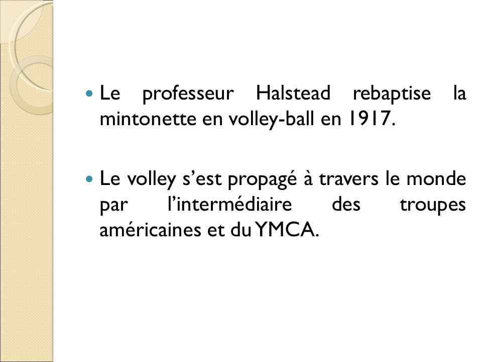 Le professeur Halstead rebaptise la mintonette en volley-ball en 1917. Le volley sest propagé à travers le monde par lintermédiaire des troupes améric