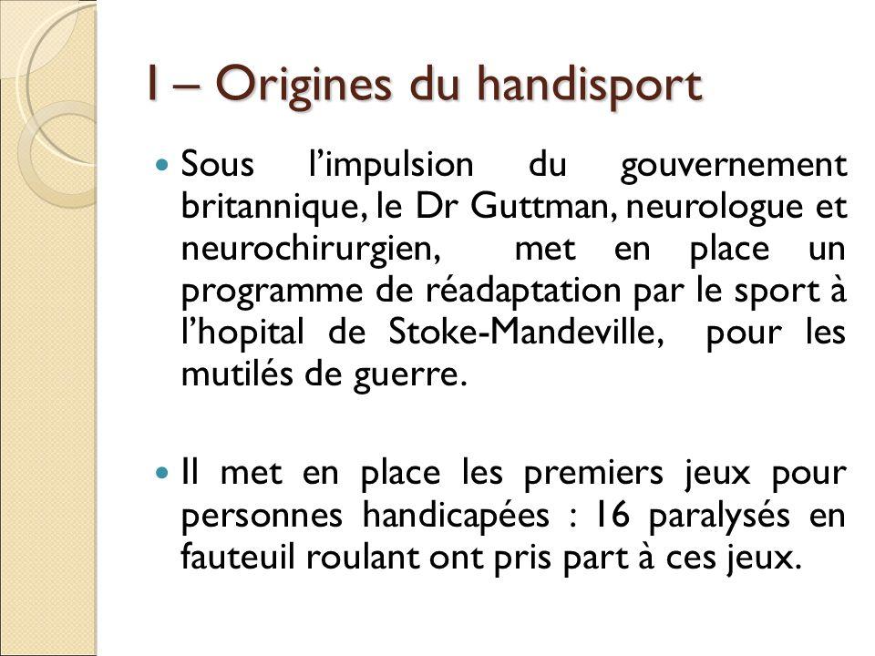 I – Origines du handisport Sous limpulsion du gouvernement britannique, le Dr Guttman, neurologue et neurochirurgien, met en place un programme de réa