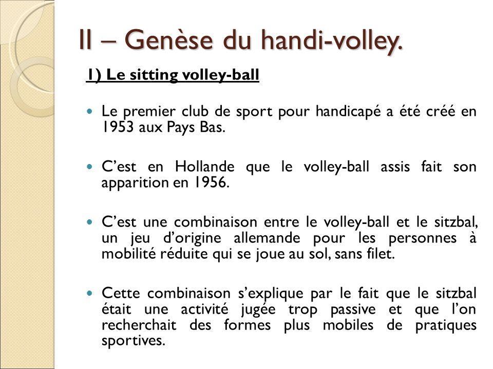 II – Genèse du handi-volley. 1) Le sitting volley-ball Le premier club de sport pour handicapé a été créé en 1953 aux Pays Bas. Cest en Hollande que l
