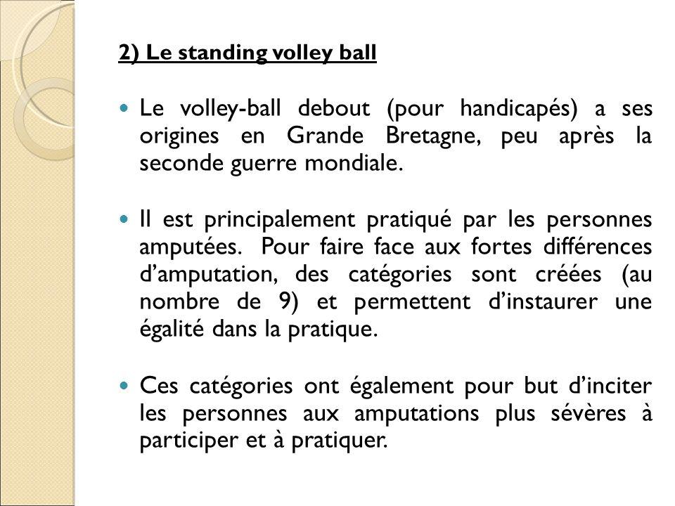 2) Le standing volley ball Le volley-ball debout (pour handicapés) a ses origines en Grande Bretagne, peu après la seconde guerre mondiale. Il est pri