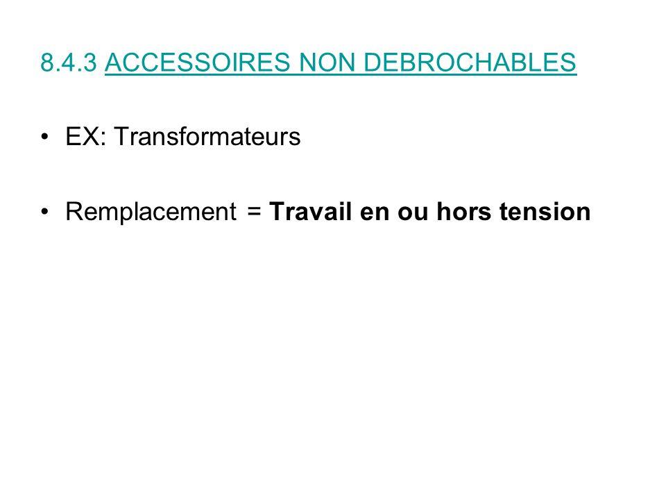 8.4.3 ACCESSOIRES NON DEBROCHABLES EX: Transformateurs Remplacement = Travail en ou hors tension