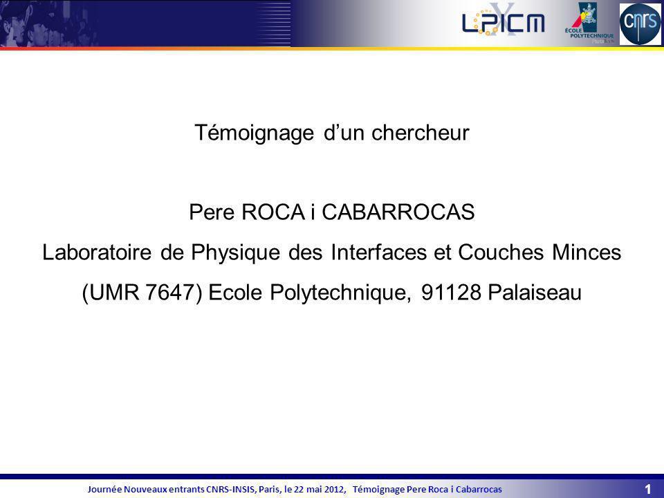 1 Journée Nouveaux entrants CNRS-INSIS, Paris, le 22 mai 2012, Témoignage Pere Roca i Cabarrocas Témoignage dun chercheur Pere ROCA i CABARROCAS Labor