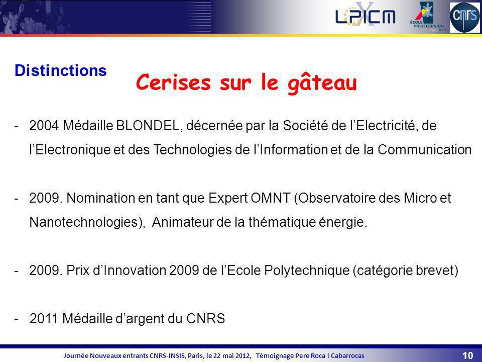 10 Journée Nouveaux entrants CNRS-INSIS, Paris, le 22 mai 2012, Témoignage Pere Roca i Cabarrocas Distinctions -2004 Médaille BLONDEL, décernée par la