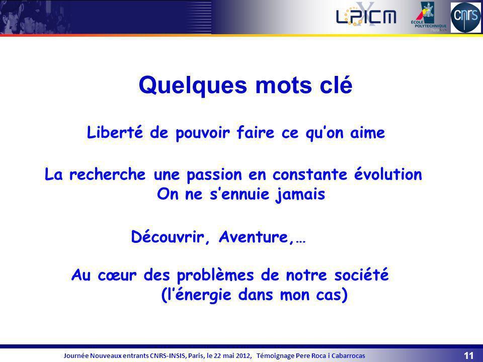 11 Journée Nouveaux entrants CNRS-INSIS, Paris, le 22 mai 2012, Témoignage Pere Roca i Cabarrocas Quelques mots clé La recherche une passion en consta