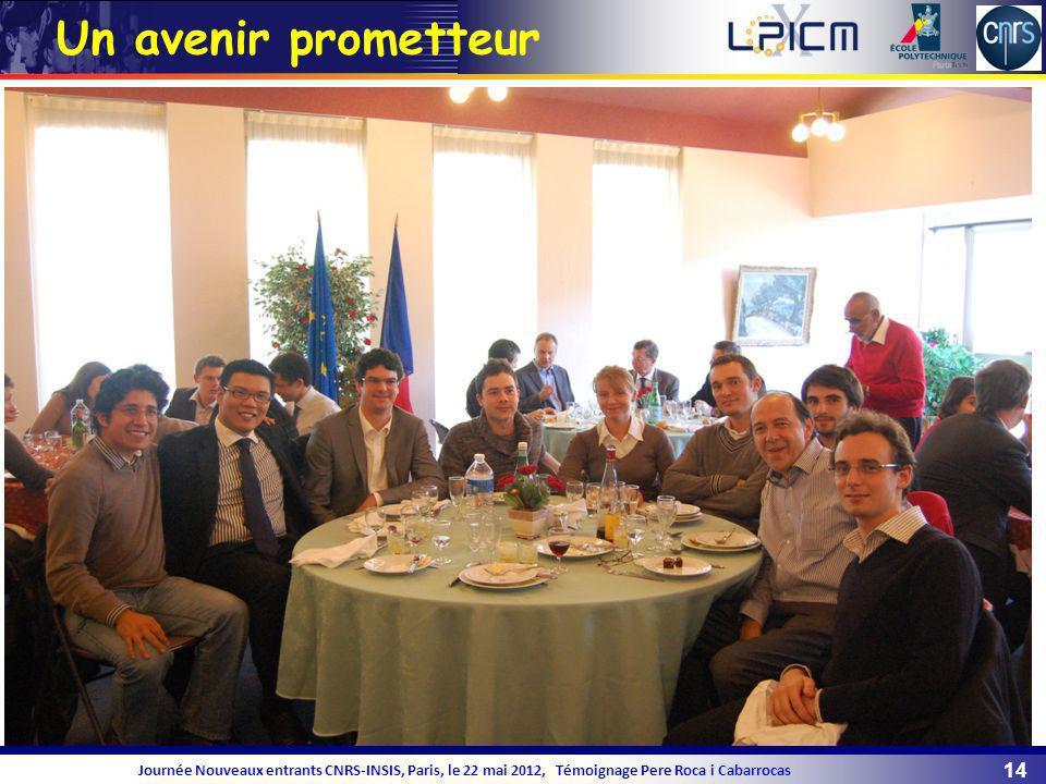 14 Journée Nouveaux entrants CNRS-INSIS, Paris, le 22 mai 2012, Témoignage Pere Roca i Cabarrocas Un avenir prometteur